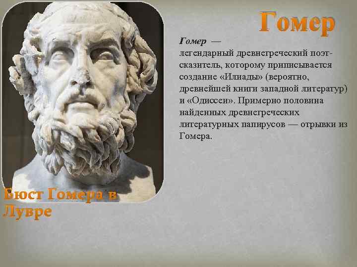 Гомер — легендарный древнегреческий поэт сказитель, которому приписывается создание «Илиады» (вероятно, древнейшей книги западной