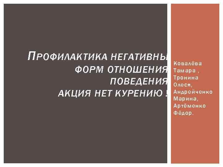 П РОФИЛАКТИКА НЕГАТИВНЫ ФОРМ ОТНОШЕНИЯ ПОВЕДЕНИЯ. АКЦИЯ НЕТ КУРЕНИЮ ! Ковалёва Тамара , Тронина