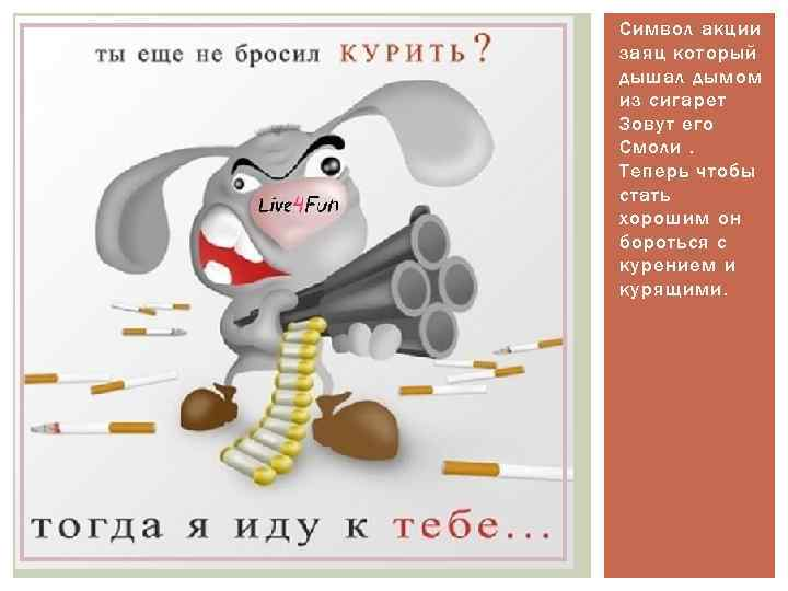Символ акции заяц который дышал дымом из сигарет Зовут его Смоли. Теперь чтобы стать