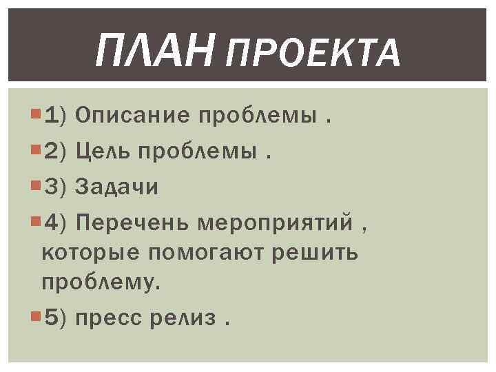 ПЛАН ПРОЕКТА 1) Описание проблемы. 2) Цель проблемы. 3) Задачи 4) Перечень мероприятий ,