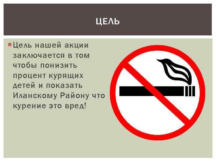 ЦЕЛЬ Цель нашей акции заключается в том чтобы понизить процент курящих детей и показать