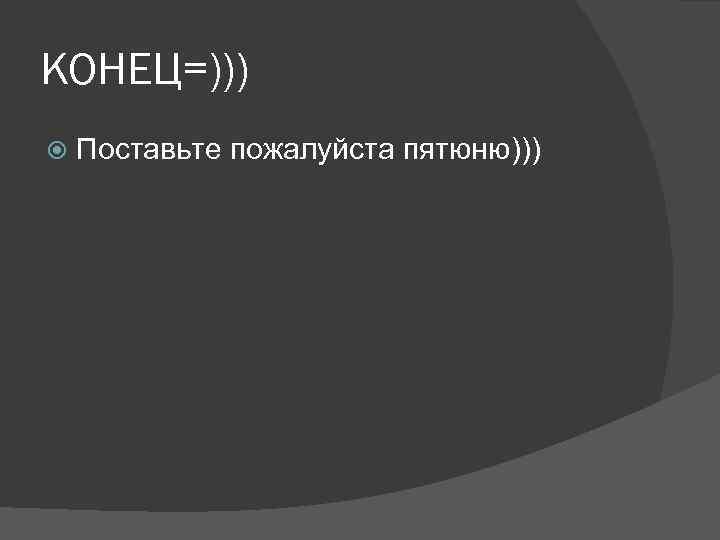 КОНЕЦ=))) Поставьте пожалуйста пятюню)))