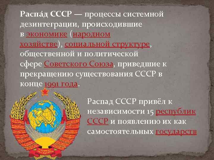 Распа д СССР — процессы системной дезинтеграции, происходившие в экономике (народном хозяйстве), социальной структуре,