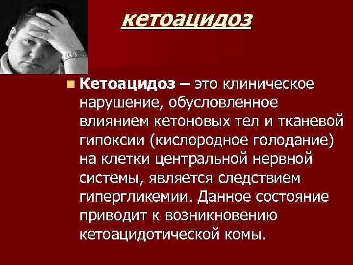 кетоацидоз n Кетоацидоз – это клиническое нарушение, обусловленное влиянием кетоновых тел и тканевой гипоксии