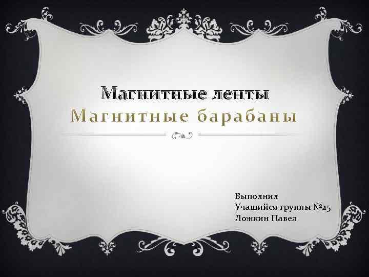 Магнитные ленты Выполнил Учащийся группы № 25 Ложкин Павел