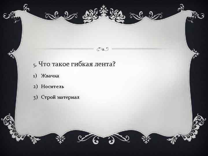 5. Что такое гибкая лента? 1) Жвачка 2) Носитель 3) Строй материал