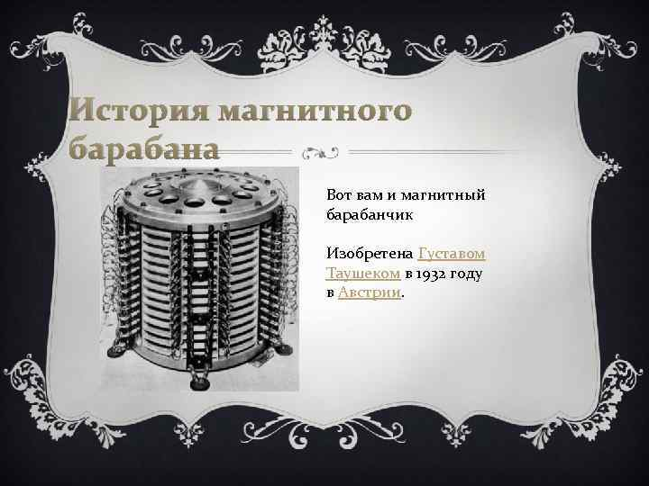 История магнитного барабана Вот вам и магнитный барабанчик Изобретена Густавом Таушеком в 1932 году