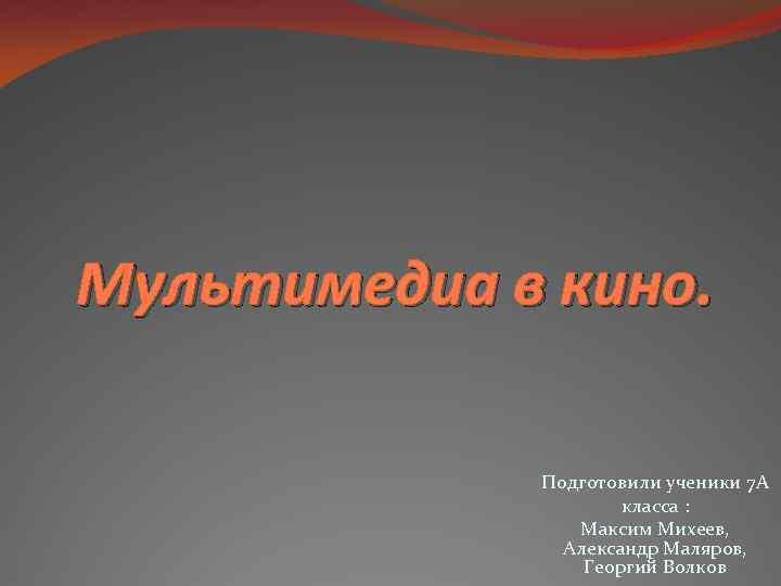 Мультимедиа в кино. Подготовили ученики 7 A класса : Максим Михеев, Александр Маляров, Георгий
