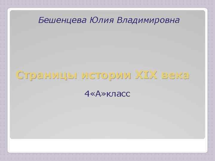 Бешенцева Юлия Владимировна Страницы истории XIX века 4 «А» класс