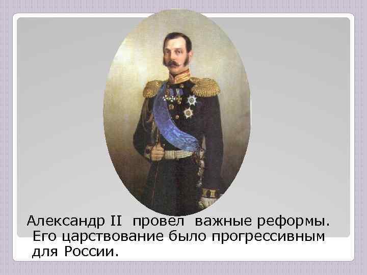 Александр II провел важные реформы. Его царствование было прогрессивным для России.