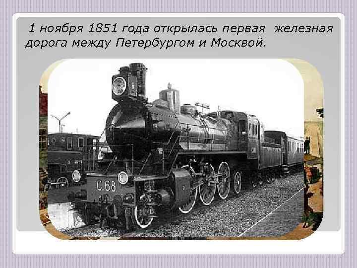 1 ноября 1851 года открылась первая железная дорога между Петербургом и Москвой.