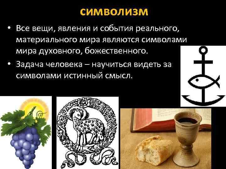 символизм • Все вещи, явления и события реального, материального мира являются символами мира духовного,