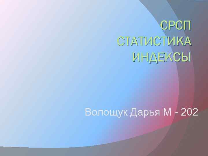СРСП СТАТИСТИКА ИНДЕКСЫ Волощук Дарья М - 202