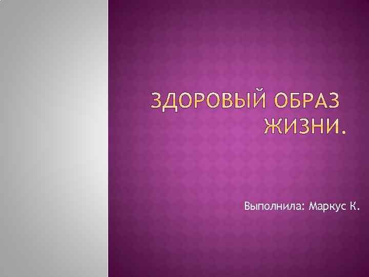 Выполнила: Маркус К.