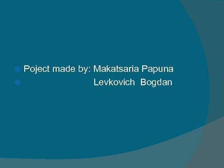 Poject made by: Makatsaria Papuna Levkovich Bogdan