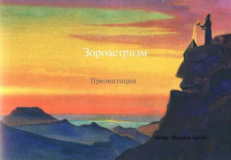 Зороастризм Презентация Автор: Шмелев Артем