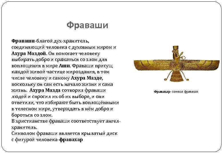 Фраваши-благой дух-хранитель, соединяющий человека с духовным миром и Ахура Маздой. Он помогает человеку выбирать