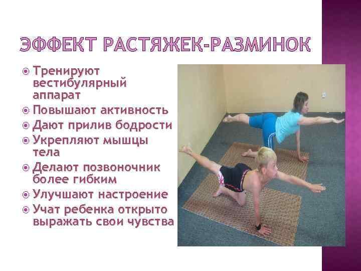 ЭФФЕКТ РАСТЯЖЕК-РАЗМИНОК Тренируют вестибулярный аппарат Повышают активность Дают прилив бодрости Укрепляют мышцы тела Делают