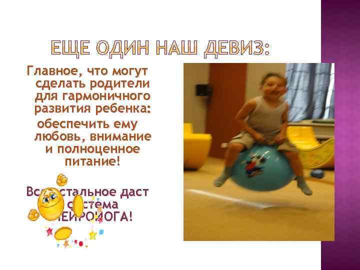 Главное, что могут сделать родители для гармоничного развития ребенка: обеспечить ему любовь, внимание и
