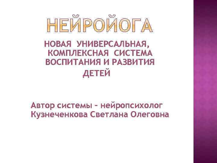 НОВАЯ УНИВЕРСАЛЬНАЯ, КОМПЛЕКСНАЯ СИСТЕМА ВОСПИТАНИЯ И РАЗВИТИЯ ДЕТЕЙ Автор системы – нейропсихолог Кузнеченкова Светлана