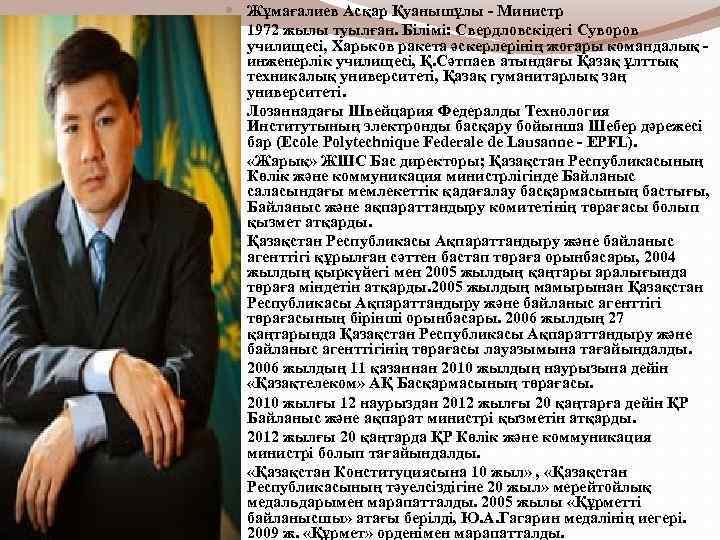Жұмағалиев Асқар Қуанышұлы - Министр 1972 жылы туылған. Білімі: Свердловскідегі Суворов училищесі, Харьков