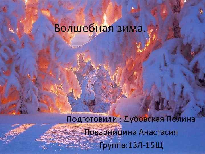 Волшебная зима. Подготовили : Дубовская Полина Поварницина Анастасия Группа: 13 Л-15 Щ