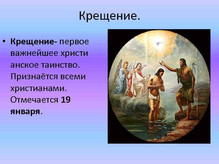 Крещение. • Крещение- первое важнейшее христи анское таинство. Признаётся всеми христианами. Отмечается 19 января.