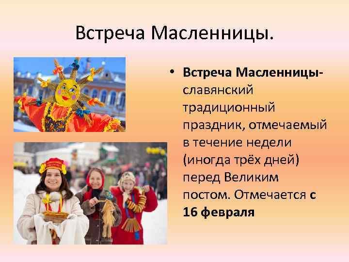 Встреча Масленницы. • Встреча Масленницы- славянский традиционный праздник, отмечаемый в течение недели (иногда трёх
