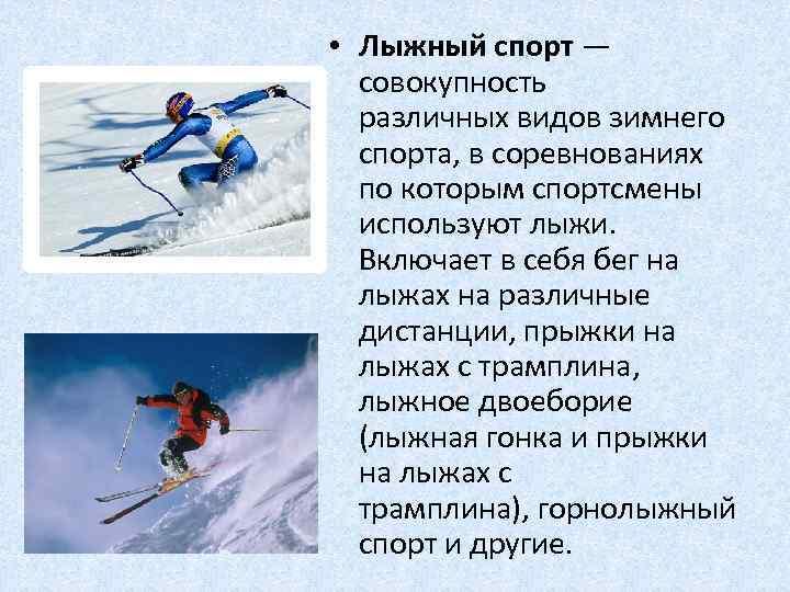 • Лыжный спорт — совокупность различных видов зимнего спорта, в соревнованиях по которым