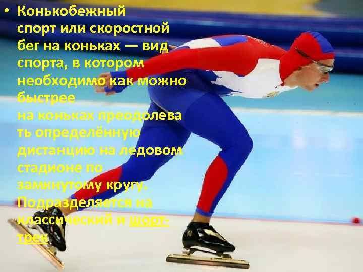 • Конькобежный спорт или скоростной бег на коньках — вид спорта, в котором
