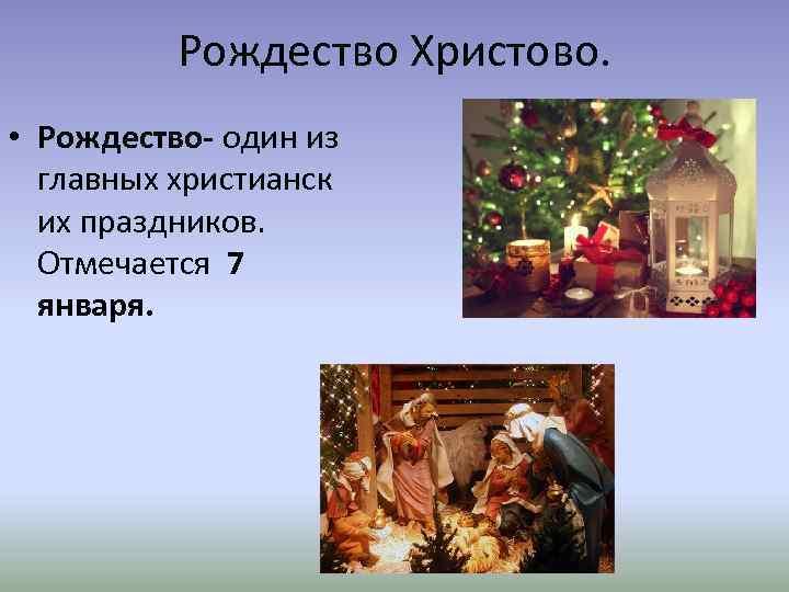 Рождество Христово. • Рождество- один из главных христианск их праздников. Отмечается 7 января.