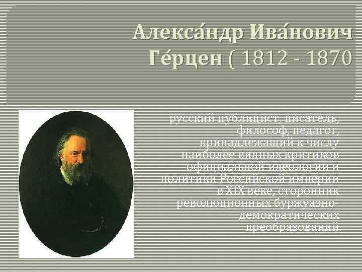 Алекса ндр Ива нович Ге рцен ( 1812 - 1870 русский публицист, писатель, философ,