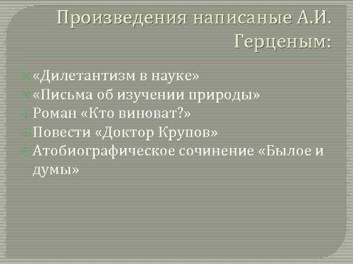 Произведения написаные А. И. Герценым: «Дилетантизм в науке» «Письма об изучении природы» Роман «Кто