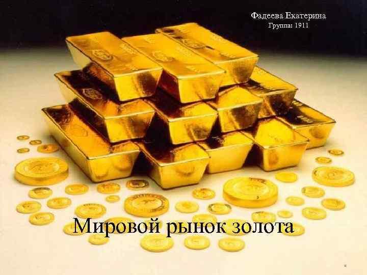 Фадеева Екатерина Группа: 1911 Мировой рынок золота
