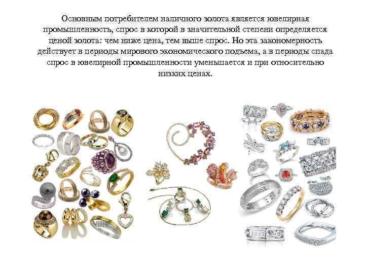 Основным потребителем наличного золота является ювелирная промышленность, спрос в которой в значительной степени определяется
