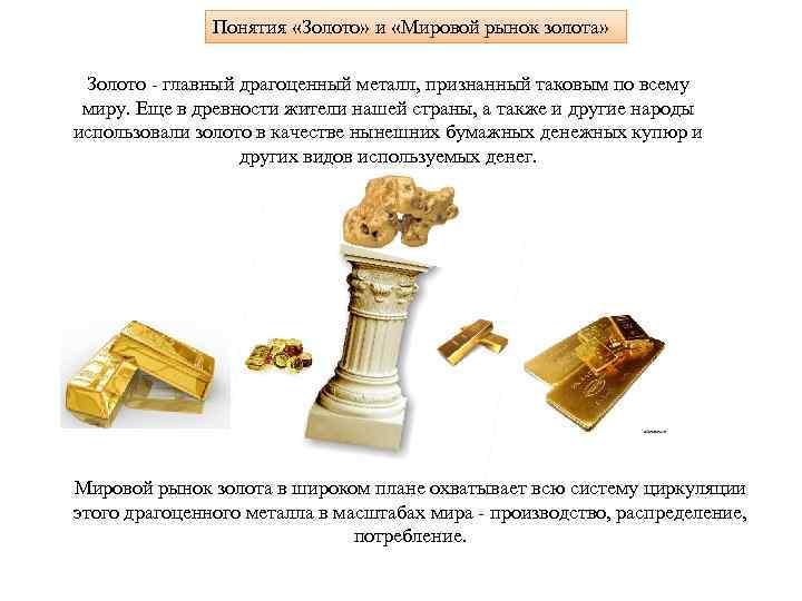 Понятия «Золото» и «Мировой рынок золота» Золото - главный драгоценный металл, признанный таковым по