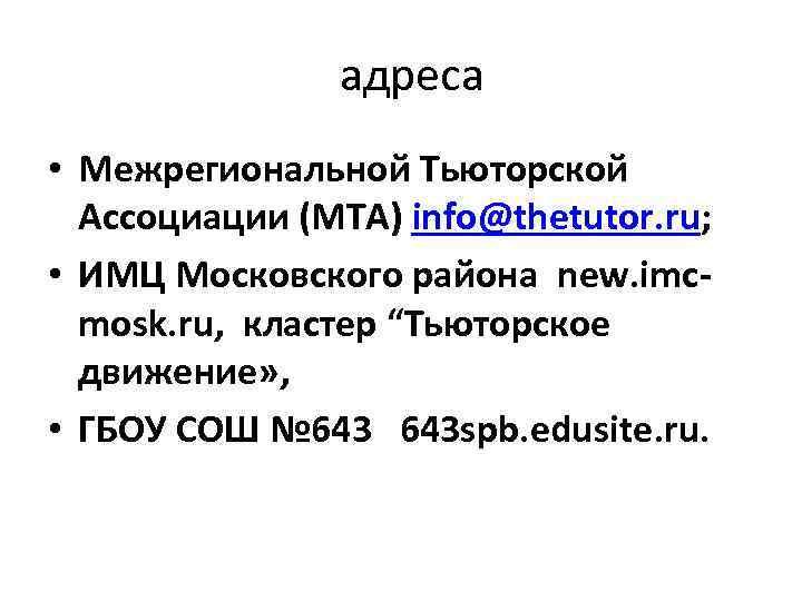 адреса • Межрегиональной Тьюторской Ассоциации (МТА) info@thetutor. ru; • ИМЦ Московского района new. imcmosk.