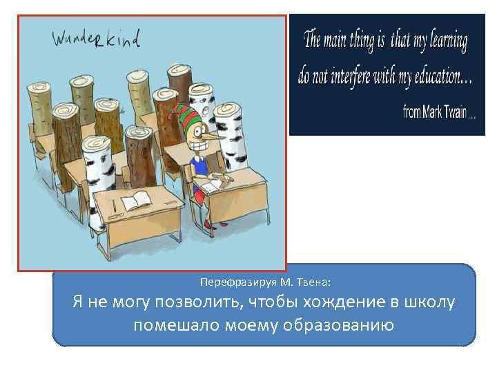 Перефразируя М. Твена: Я не могу позволить, чтобы хождение в школу помешало моему образованию