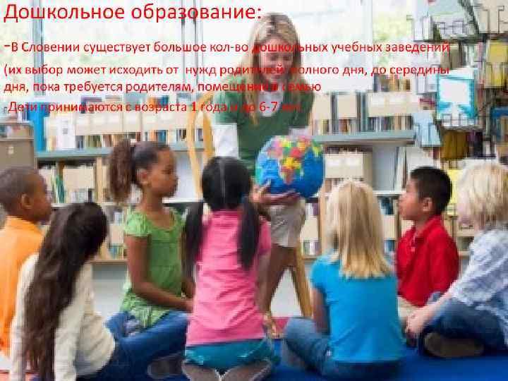 Дошкольное образование: -В Словении существует большое кол-во дошкольных учебных заведений (их выбор может исходить
