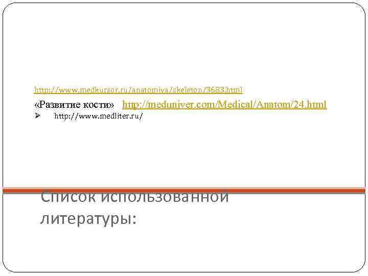 http: //www. medkursor. ru/anatomiya/skeleton/3683. html  «Развитие кости» http: //meduniver. com/Medical/Anatom/24. html Ø