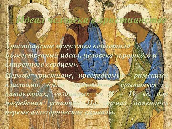 Идеал человека в христианстве Христианское искусство воплотило Божественный идеал, человека «кроткого и смиренного сердцем»