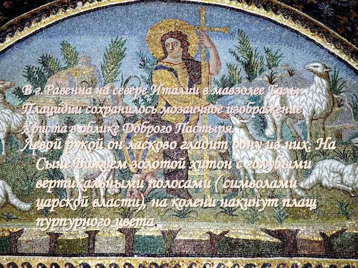 В г. Равенна на севере Италии в мавзолее Галы Плацидии сохранилось мозаичное изображение Христа