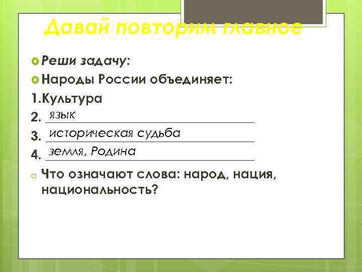Давай повторим главное Реши задачу: Народы России объединяет: 1. Культура язык 2. ________________ историческая