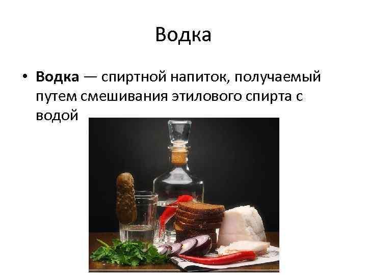 Водка • Водка — спиртной напиток, получаемый путем смешивания этилового спирта с водой