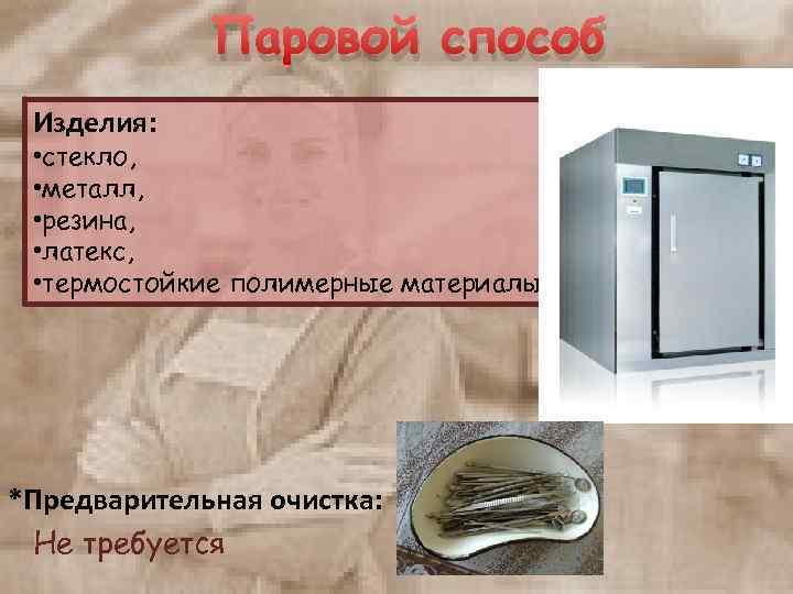 Паровой способ Изделия: • стекло, • металл, • резина, • латекс, • термостойкие полимерные