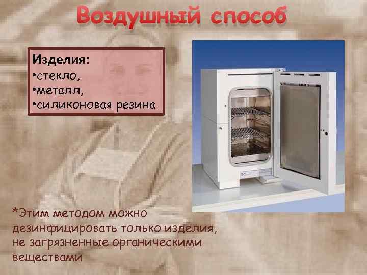 Воздушный способ Изделия: • стекло, • металл, • силиконовая резина *Этим методом можно дезинфицировать