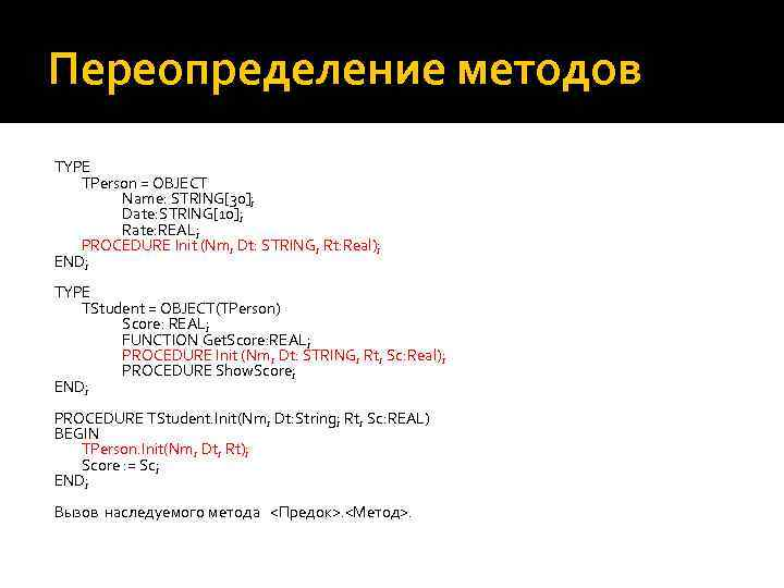Переопределение методов TYPE TPerson = OBJECT Name: STRING[30]; Date: STRING[10]; Rate: REAL; PROCEDURE Init