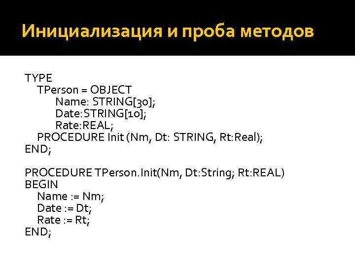 Инициализация и проба методов TYPE TPerson = OBJECT Name: STRING[30]; Date: STRING[10]; Rate: REAL;