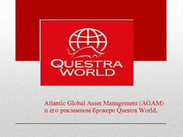 Atlantic Global Asset Management (AGAM) и его рекламном брокере Questra World.