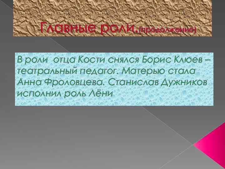 Главные роли. (продолжение) В роли отца Кости снялся Борис Клюев – театральный педагог. Матерью